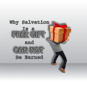 Why Salvation Is a Free Gift and Can Not Be Earned