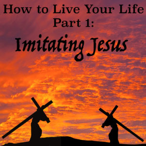 How To Live Your Life Pt 1 - Imitating Jesus