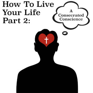 How To Live Your Life Pt 2 - A Consecrated Conscience