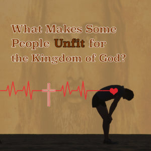 What Makes Some People Unfit for the Kingdom of God copy