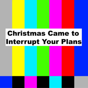 Christmas Came to Interrupt Your Plans