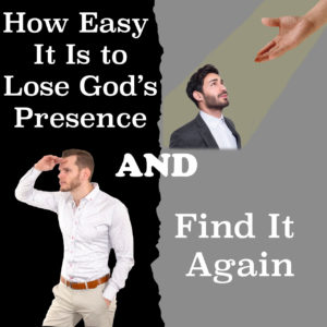 How Easy It Is to Lose God's Presence and Find It Again