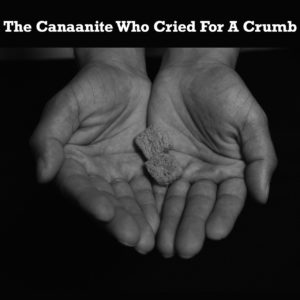 The Canaanite Who Cried For A Crumb