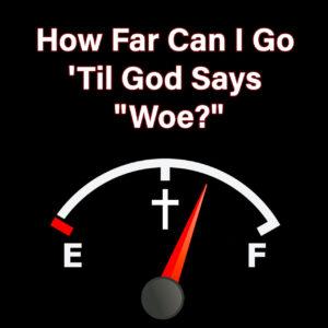 How Far Can I Go 'Til God Says Woe?