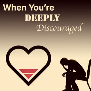 When You're Deeply Discouraged