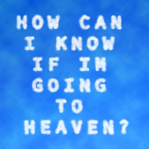 How Can I Know if Im Going to Heaven?