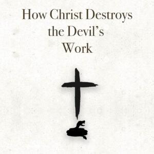 How Christ Destroys the Devil's Work