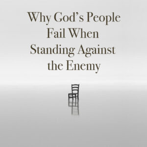 Why God's People Fail When Standing Against the Enemy