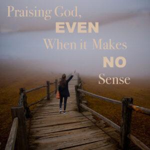 Praising God, Even When it Makes No Sense