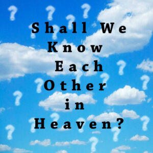 Shall We Know Each Other in Heaven?